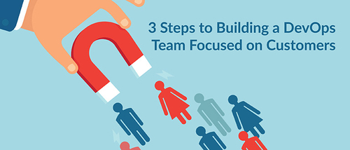 3 Steps to Building a DevOps Team Focused on Customers.