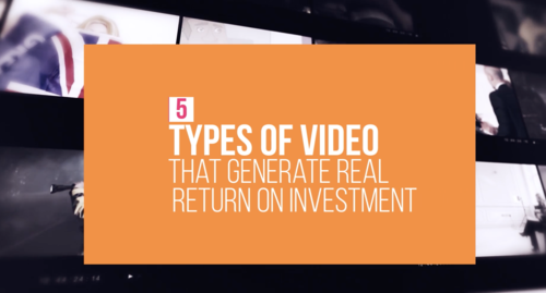 5 Types of Video That Generate a Real Return on Investment