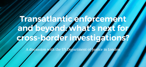 Upcoming event: Transatlantic enforcement and beyond: what's next for cross-border investigations? A discussion with the US DoJ in London