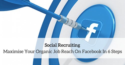 Social Recruiting: Maximise Your Organic Job Reach On Facebook In 6 Steps