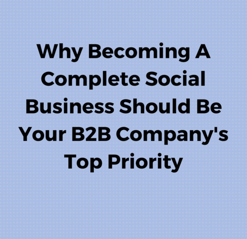 Why Becoming A Complete Social Business Should Be Your B2B Company's Top Priority