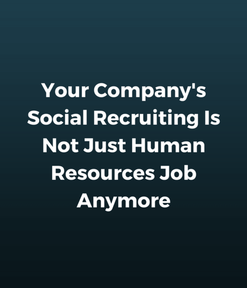 Your Company's Social Recruiting Is Not Just Human Resources Job Anymore