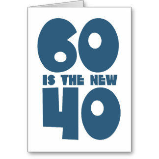 60 is the new 40!