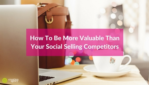 How To Be More Valuable Than Your Social Selling Competitors