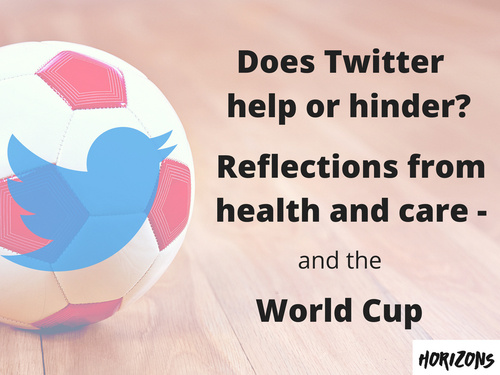 Does Twitter Help or Hinder? Reflections from Health and Care - and the World Cup